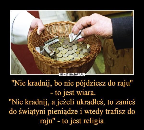 ''Nie kradnij, bo nie pójdziesz do raju'' - to jest wiara.''Nie kradnij, a jeżeli ukradłeś, to zanieś do świątyni pieniądze i wtedy trafisz do raju'' - to jest religia –