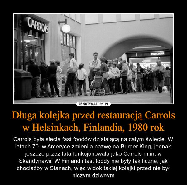Długa kolejka przed restauracją Carrols w Helsinkach, Finlandia, 1980 rok – Carrols była siecią fast foodów działającą na całym świecie. W latach 70. w Ameryce zmieniła nazwę na Burger King, jednak jeszcze przez lata funkcjonowała jako Carrols m.in. w Skandynawii. W Finlandii fast foody nie były tak liczne, jak chociażby w Stanach, więc widok takiej kolejki przed nie był niczym dziwnym