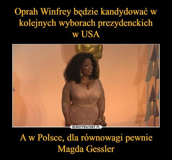 A w Polsce, dla równowagi pewnie Magda Gessler –