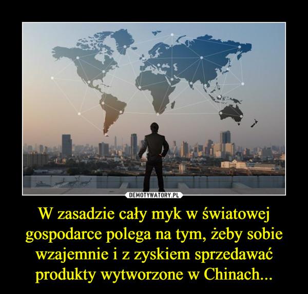 W zasadzie cały myk w światowej gospodarce polega na tym, żeby sobie wzajemnie i z zyskiem sprzedawać produkty wytworzone w Chinach... –
