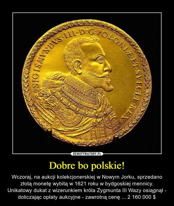Dobre bo polskie! – Wczoraj, na aukcji kolekcjonerskiej w Nowym Jorku, sprzedano złotą monetę wybitą w 1621 roku w bydgoskiej mennicy. Unikatowy dukat z wizerunkiem króla Zygmunta III Wazy osiągnął - doliczając opłaty aukcyjne - zawrotną cenę ... 2 160 000 $
