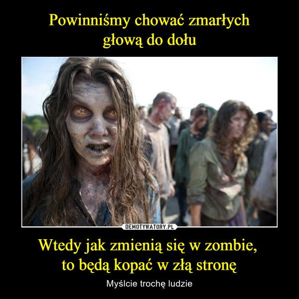 Wtedy jak zmienią się w zombie, to będą kopać w złą stronę – Myślcie trochę ludzie