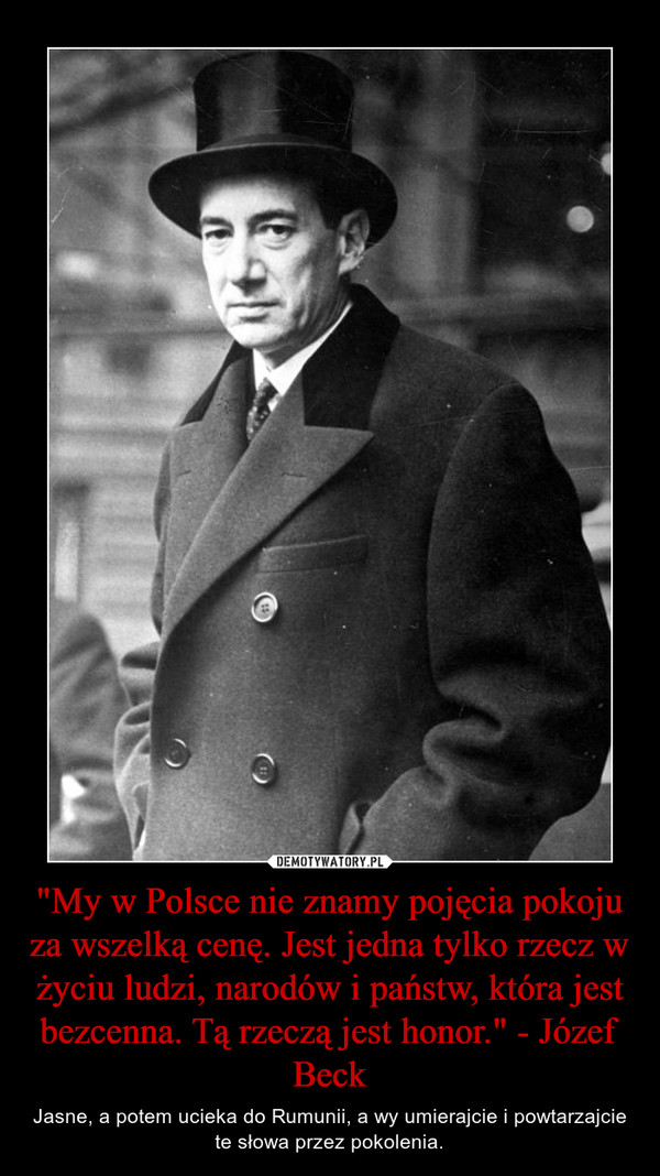 """""""My w Polsce nie znamy pojęcia pokoju za wszelką cenę. Jest jedna tylko rzecz w życiu ludzi, narodów i państw, która jest bezcenna. Tą rzeczą jest honor."""" - Józef Beck – Jasne, a potem ucieka do Rumunii, a wy umierajcie i powtarzajcie te słowa przez pokolenia."""