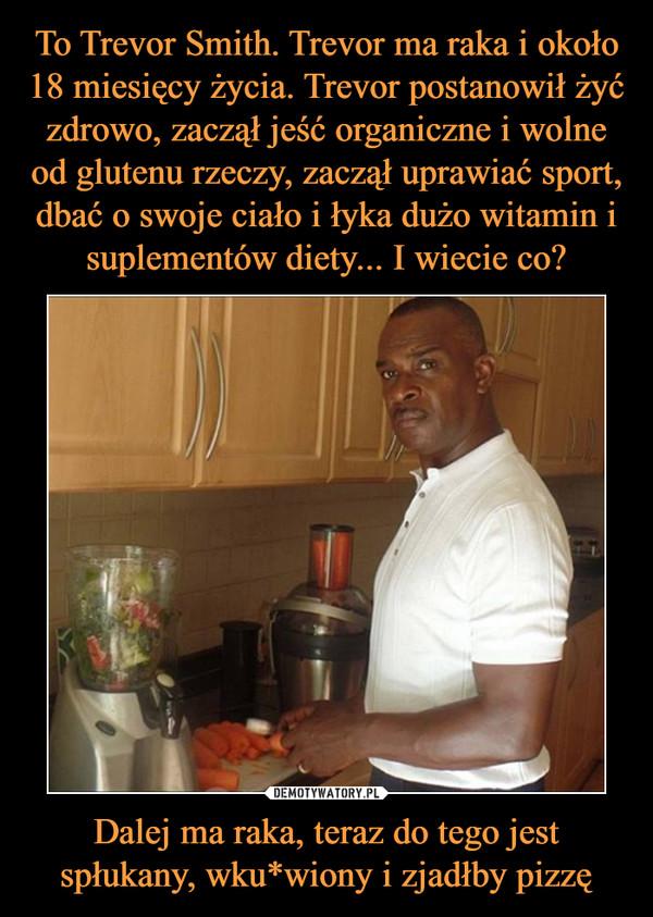 Dalej ma raka, teraz do tego jest spłukany, wku*wiony i zjadłby pizzę –