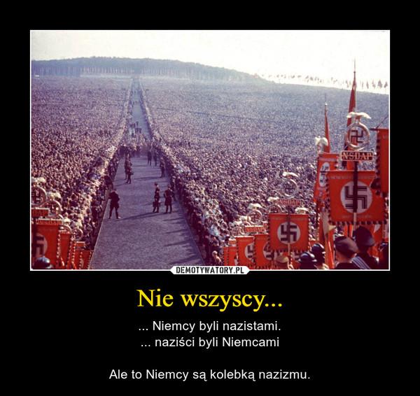 Nie wszyscy... – ... Niemcy byli nazistami.... naziści byli NiemcamiAle to Niemcy są kolebką nazizmu.