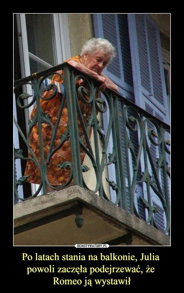 Po latach stania na balkonie, Julia powoli zaczęła podejrzewać, że Romeo ją wystawił –
