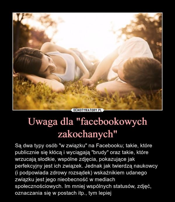 """Uwaga dla """"facebookowych zakochanych"""" – Są dwa typy osób """"w związku"""" na Facebooku; takie, które publicznie się kłócą i wyciągają """"brudy"""" oraz takie, które wrzucają słodkie, wspólne zdjęcia, pokazujące jakperfekcyjny jest ich związek. Jednak jak twierdzą naukowcy (i podpowiada zdrowy rozsądek) wskaźnikiem udanego związku jest jego nieobecność w mediach społecznościowych. Im mniej wspólnych statusów, zdjęć, oznaczania się w postach itp., tym lepiej"""