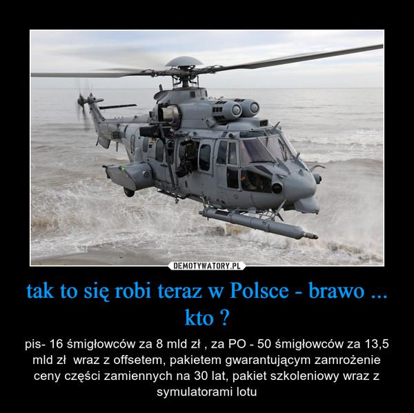 tak to się robi teraz w Polsce - brawo ... kto ? – pis- 16 śmigłowców za 8 mld zł , za PO - 50 śmigłowców za 13,5 mld zł  wraz z offsetem, pakietem gwarantującym zamrożenie ceny części zamiennych na 30 lat, pakiet szkoleniowy wraz z symulatorami lotu