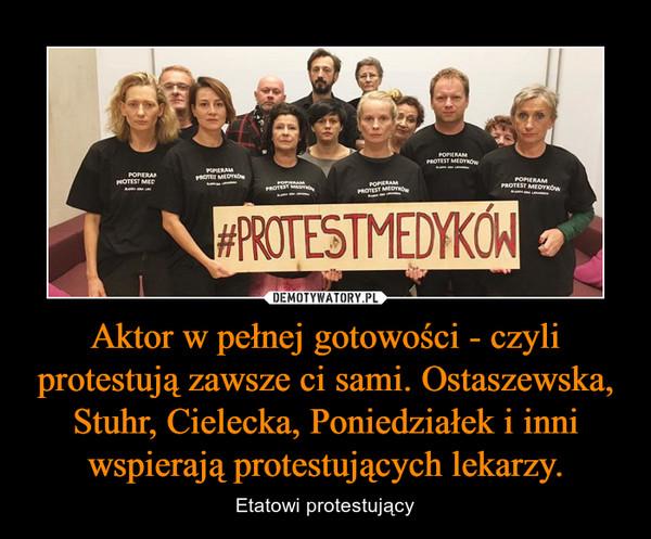 Aktor w pełnej gotowości - czyli protestują zawsze ci sami. Ostaszewska, Stuhr, Cielecka, Poniedziałek i inni wspierają protestujących lekarzy. – Etatowi protestujący