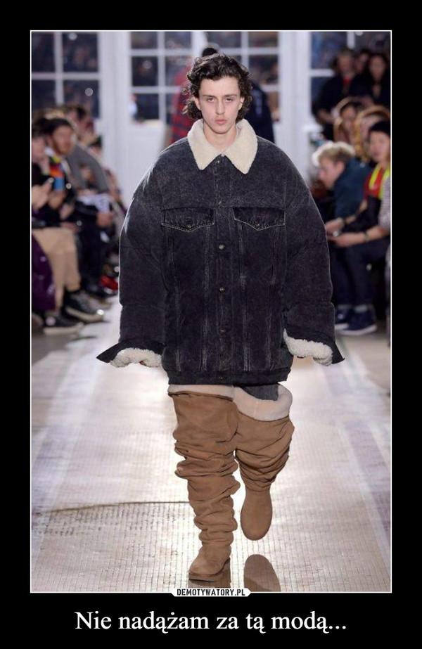 Nie nadążam za tą modą... –