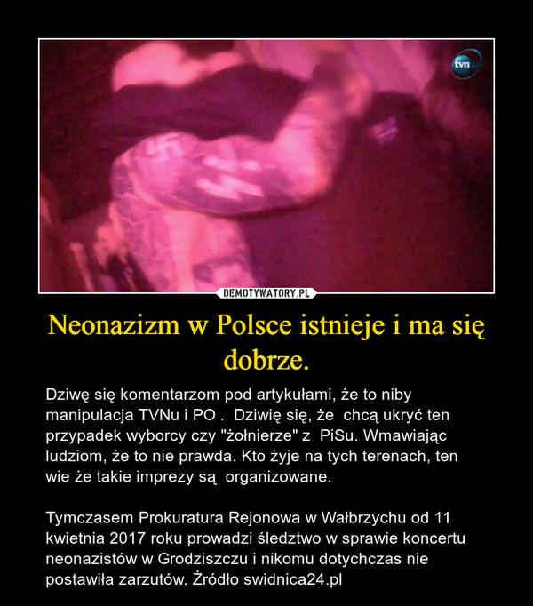 """Neonazizm w Polsce istnieje i ma się dobrze. – Dziwę się komentarzom pod artykułami, że to niby manipulacja TVNu i PO .  Dziwię się, że  chcą ukryć ten przypadek wyborcy czy """"żołnierze"""" z  PiSu. Wmawiając ludziom, że to nie prawda. Kto żyje na tych terenach, ten wie że takie imprezy są  organizowane.  Tymczasem Prokuratura Rejonowa w Wałbrzychu od 11 kwietnia 2017 roku prowadzi śledztwo w sprawie koncertu neonazistów w Grodziszczu i nikomu dotychczas nie postawiła zarzutów. Źródło swidnica24.pl"""