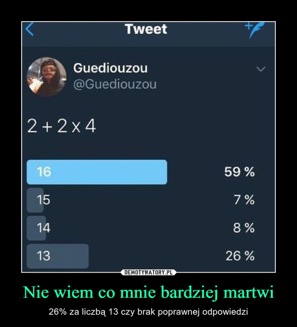 Nie wiem co mnie bardziej martwi – 26% za liczbą 13 czy brak poprawnej odpowiedzi TweetGuediouzou@Guediouzou2+2x41615141359 %7%8%26%