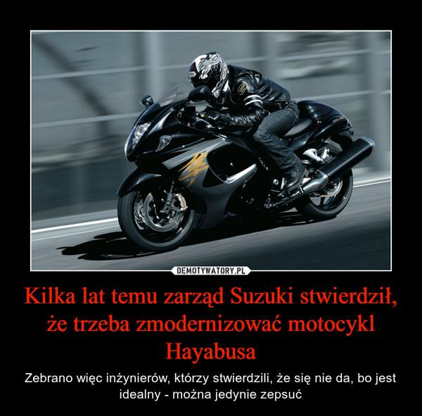 Kilka lat temu zarząd Suzuki stwierdził, że trzeba zmodernizować motocykl Hayabusa – Zebrano więc inżynierów, którzy stwierdzili, że się nie da, bo jest idealny - można jedynie zepsuć
