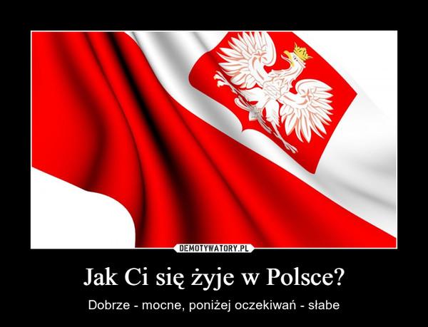 Jak Ci się żyje w Polsce? – Dobrze - mocne, poniżej oczekiwań - słabe