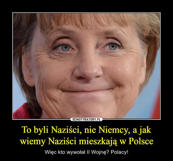 To byli Naziści, nie Niemcy, a jak wiemy Naziści mieszkają w Polsce – Więc kto wywołał II Wojnę? Polacy!