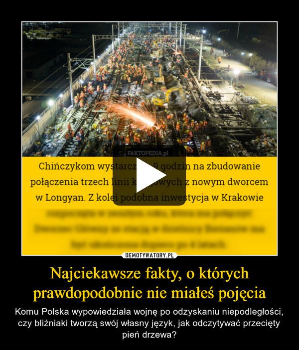 Najciekawsze fakty, o którychprawdopodobnie nie miałeś pojęcia – Komu Polska wypowiedziała wojnę po odzyskaniu niepodległości, czy bliźniaki tworzą swój własny język, jak odczytywać przecięty pień drzewa?