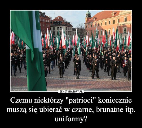 """Czemu niektórzy """"patrioci"""" koniecznie muszą się ubierać w czarne, brunatne itp. uniformy? –"""