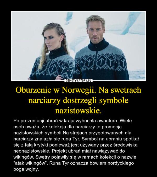 """Oburzenie w Norwegii. Na swetrach narciarzy dostrzegli symbole nazistowskie. – Po prezentacji ubrań w kraju wybuchła awantura. Wiele osób uważa, że kolekcja dla narciarzy to promocja nazistowskich symboli.Na strojach przygotowanych dla narciarzy znalazła się runa Tyr. Symbol na ubraniu spotkał się z falą krytyki ponieważ jest używany przez środowiska neonazistowskie. Projekt ubrań miał nawiązywać do wikingów. Swetry pojawiły się w ramach kolekcji o nazwie """"atak wikingów"""". Runa Tyr oznacza bowiem nordyckiego boga wojny."""