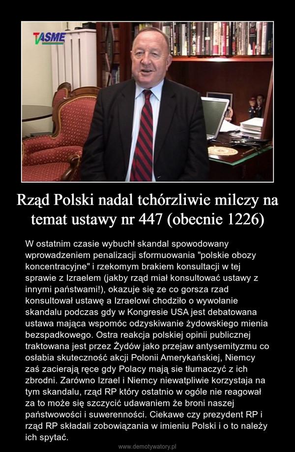 """Rząd Polski nadal tchórzliwie milczy na temat ustawy nr 447 (obecnie 1226) – W ostatnim czasie wybuchł skandal spowodowany wprowadzeniem penalizacji sformuowania """"polskie obozy koncentracyjne"""" i rzekomym brakiem konsultacji w tej sprawie z Izraelem (jakby rząd miał konsultować ustawy z innymi państwami!), okazuje się ze co gorsza rzad konsultował ustawę a Izraelowi chodziło o wywołanie skandalu podczas gdy w Kongresie USA jest debatowana ustawa mająca wspomóc odzyskiwanie żydowskiego mienia bezspadkowego. Ostra reakcja polskiej opinii publicznej traktowana jest przez Żydów jako przejaw antysemityzmu co osłabia skuteczność akcji Polonii Amerykańskiej, Niemcy zaś zacierają ręce gdy Polacy mają sie tłumaczyć z ich zbrodni. Zarówno Izrael i Niemcy niewatpliwie korzystaja na tym skandalu, rząd RP który ostatnio w ogóle nie reagował za to może się szczycić udawaniem że broni naszej państwowości i suwerenności. Ciekawe czy prezydent RP i rząd RP składali zobowiązania w imieniu Polski i o to należy ich spytać."""