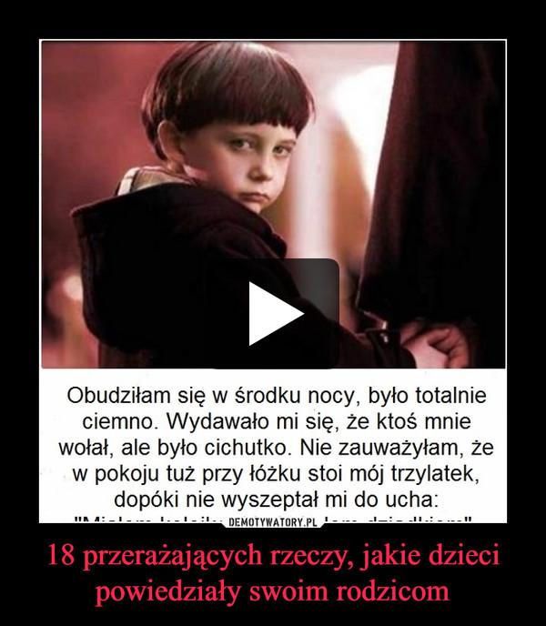 18 przerażających rzeczy, jakie dzieci powiedziały swoim rodzicom –