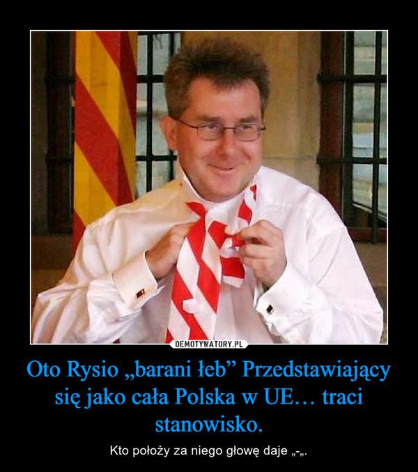 """Oto Rysio """"barani łeb"""" Przedstawiający się jako cała Polska w UE… traci stanowisko. – Kto położy za niego głowę daje """"-""""."""