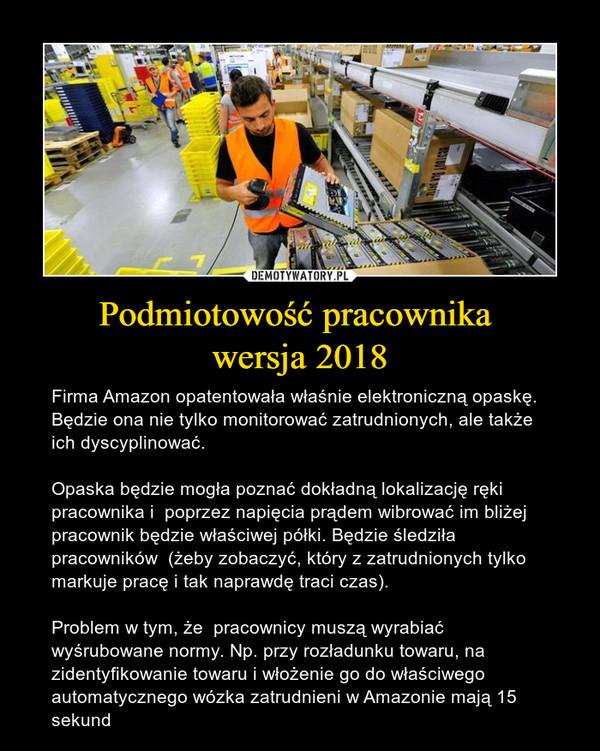 Podmiotowość pracownika wersja 2018 – Firma Amazon opatentowała właśnie elektroniczną opaskę. Będzie ona nie tylko monitorować zatrudnionych, ale także ich dyscyplinować.Opaska będzie mogła poznać dokładną lokalizację ręki pracownika i  poprzez napięcia prądem wibrować im bliżej pracownik będzie właściwej półki. Będzie śledziła pracowników  (żeby zobaczyć, który z zatrudnionych tylko markuje pracę i tak naprawdę traci czas).Problem w tym, że  pracownicy muszą wyrabiać wyśrubowane normy. Np. przy rozładunku towaru, na zidentyfikowanie towaru i włożenie go do właściwego automatycznego wózka zatrudnieni w Amazonie mają 15 sekund