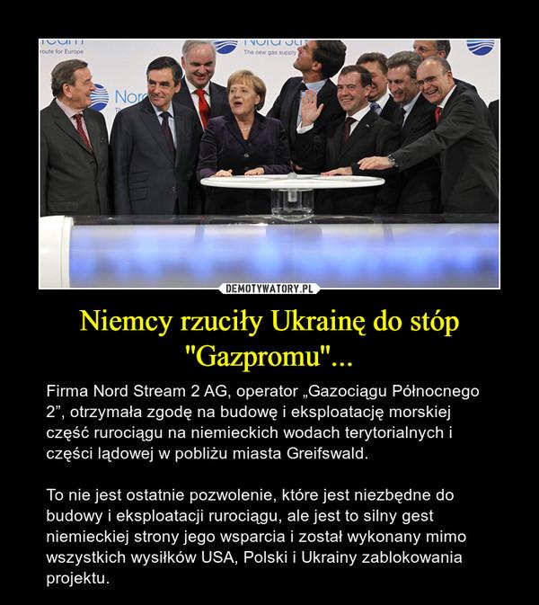 """Niemcy rzuciły Ukrainę do stóp ''Gazpromu''... – Firma Nord Stream 2 AG, operator """"Gazociągu Północnego 2"""", otrzymała zgodę na budowę i eksploatację morskiej część rurociągu na niemieckich wodach terytorialnych i części lądowej w pobliżu miasta Greifswald. To nie jest ostatnie pozwolenie, które jest niezbędne do budowy i eksploatacji rurociągu, ale jest to silny gest niemieckiej strony jego wsparcia i został wykonany mimo wszystkich wysiłków USA, Polski i Ukrainy zablokowania projektu."""
