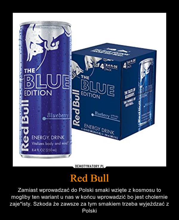 Red Bull – Zamiast wprowadzać do Polski smaki wzięte z kosmosu to mogliby ten wariant u nas w końcu wprowadzić bo jest cholernie zaje*isty. Szkoda że zawsze za tym smakiem trzeba wyjeżdzać z Polski
