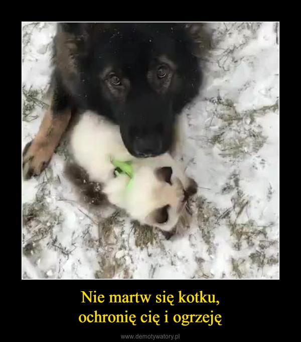 Nie martw się kotku,ochronię cię i ogrzeję –