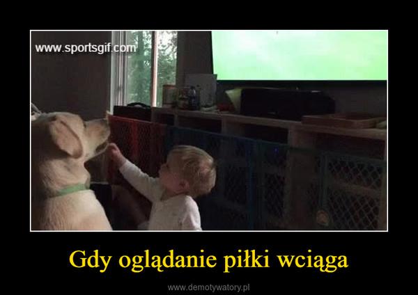Gdy oglądanie piłki wciąga –