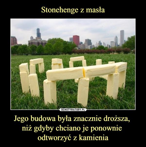 Jego budowa była znacznie droższa, niż gdyby chciano je ponownie odtworzyć z kamienia –