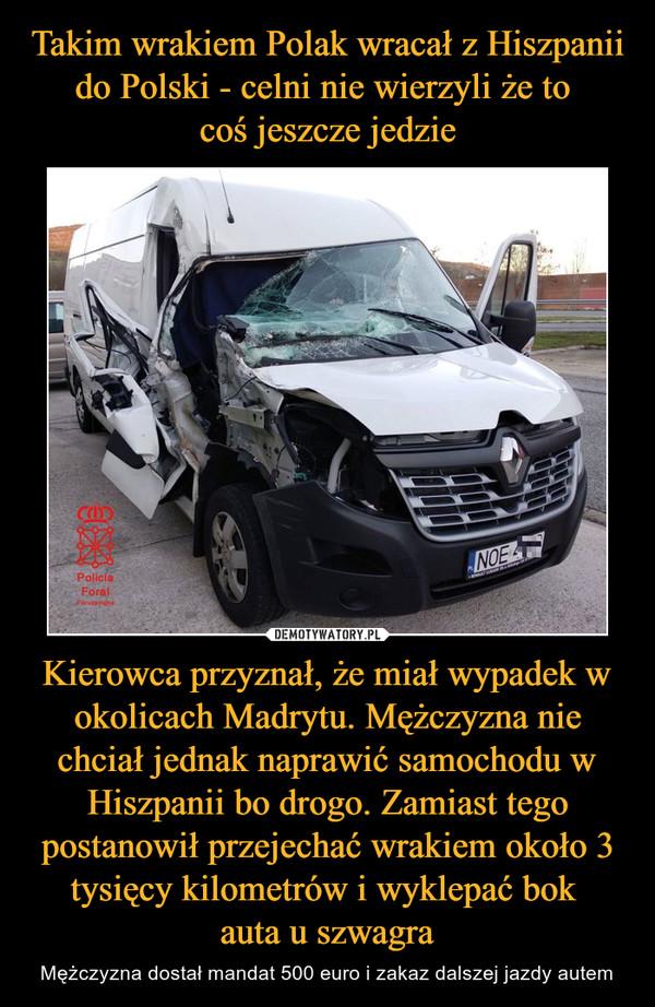 Kierowca przyznał, że miał wypadek w okolicach Madrytu. Mężczyzna nie chciał jednak naprawić samochodu w Hiszpanii bo drogo. Zamiast tego postanowił przejechać wrakiem około 3 tysięcy kilometrów i wyklepać bok auta u szwagra – Mężczyzna dostał mandat 500 euro i zakaz dalszej jazdy autem