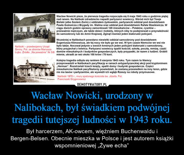 """Wacław Nowicki, urodzony w Nalibokach, był świadkiem podwójnej tragedii tutejszej ludności w 1943 roku. – Był harcerzem, AK-owcem, więźniem Buchenwaldu i Bergen-Belsen. Obecnie mieszka w Polsce i jest autorem książki wspomnieniowej """"Żywe echa"""""""