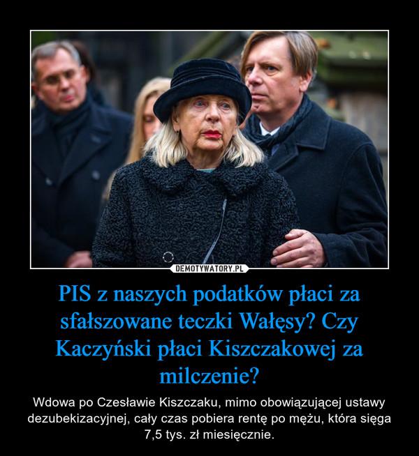 PIS z naszych podatków płaci za sfałszowane teczki Wałęsy? Czy Kaczyński płaci Kiszczakowej za milczenie? – Wdowa po Czesławie Kiszczaku, mimo obowiązującej ustawy dezubekizacyjnej, cały czas pobiera rentę po mężu, która sięga 7,5 tys. zł miesięcznie.