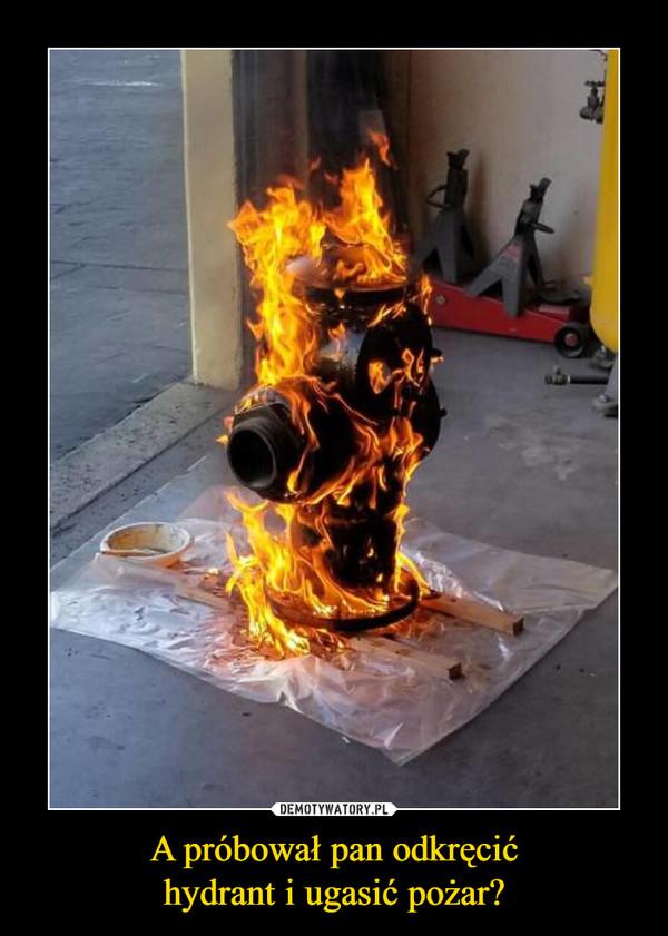 A próbował pan odkręcićhydrant i ugasić pożar? –