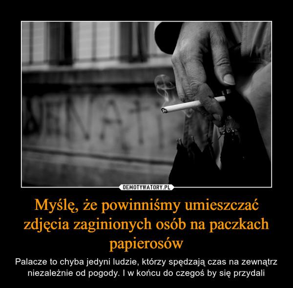 Myślę, że powinniśmy umieszczać zdjęcia zaginionych osób na paczkach papierosów – Palacze to chyba jedyni ludzie, którzy spędzają czas na zewnątrz niezależnie od pogody. I w końcu do czegoś by się przydali