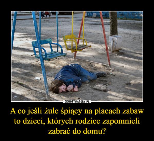 A co jeśli żule śpiący na placach zabaw to dzieci, których rodzice zapomnieli zabrać do domu? –