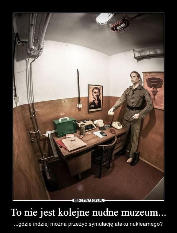 To nie jest kolejne nudne muzeum... – ...gdzie indziej można przeżyć symulację ataku nuklearnego?