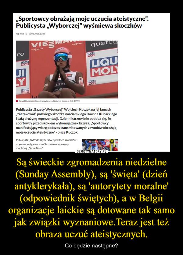 Są świeckie zgromadzenia niedzielne (Sunday Assembly), są 'święta' (dzień antyklerykała), są 'autorytety moralne' (odpowiednik świętych), a w Belgii organizacje laickie są dotowane tak samo jak związki wyznaniowe.Teraz jest też obraza uczuć ateistycznych. – Co będzie następne?