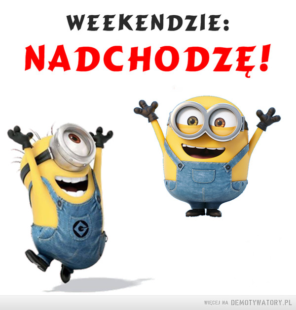 Weekend! –  WEEKENDZIE:NADCHODZĘ!