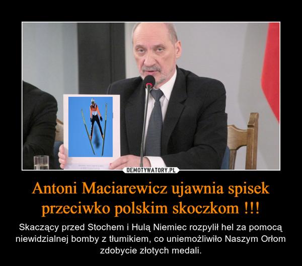 Antoni Maciarewicz ujawnia spisek przeciwko polskim skoczkom !!! – Skaczący przed Stochem i Hulą Niemiec rozpylił hel za pomocą niewidzialnej bomby z tłumikiem, co uniemożliwiło Naszym Orłom zdobycie złotych medali.