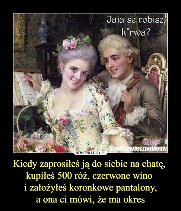 Kiedy zaprosiłeś ją do siebie na chatę, kupiłeś 500 róż, czerwone wino i założyłeś koronkowe pantalony,a ona ci mówi, że ma okres –