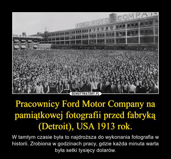 Pracownicy Ford Motor Company na pamiątkowej fotografii przed fabryką (Detroit), USA 1913 rok. – W tamtym czasie była to najdroższa do wykonania fotografia w historii. Zrobiona w godzinach pracy, gdzie każda minuta warta była setki tysięcy dolarów.