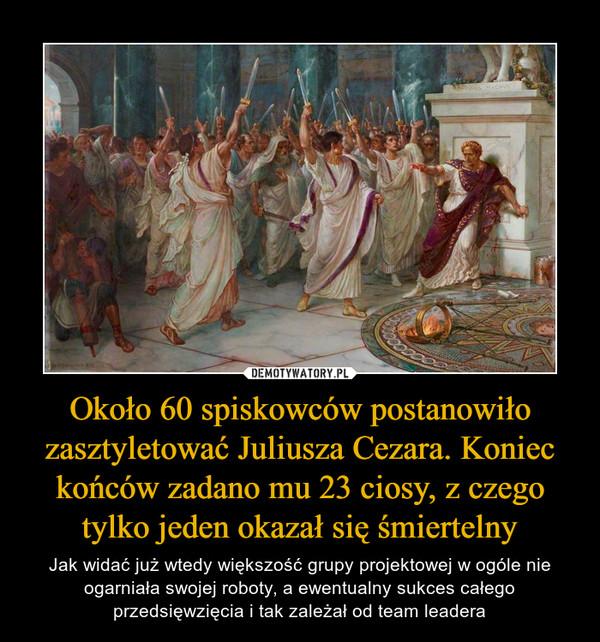 Około 60 spiskowców postanowiło zasztyletować Juliusza Cezara. Koniec końców zadano mu 23 ciosy, z czego tylko jeden okazał się śmiertelny