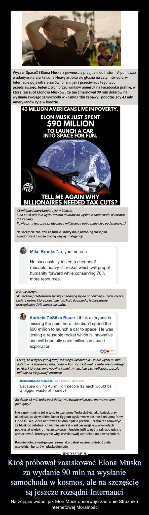 Ktoś próbował zaatakować Elona Muska za wydanie 90 mln na wysłanie samochodu w kosmos, ale na szczęście są jeszcze rozsądni Internauci – Na zdjąciu widać, jak Elon Musk obserwuje zaoranie Strażnika Internetowej Moralności