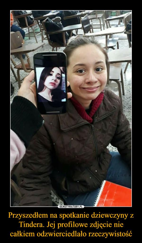 Przyszedłem na spotkanie dziewczyny z Tindera. Jej profilowe zdjęcie nie całkiem odzwierciedlało rzeczywistość –
