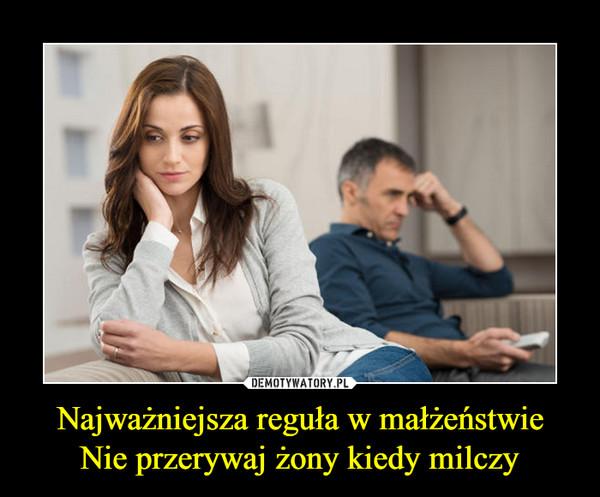 Najważniejsza reguła w małżeństwieNie przerywaj żony kiedy milczy –