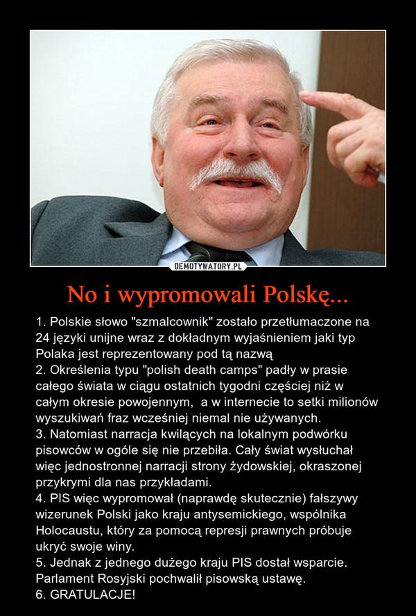 """No i wypromowali Polskę... – 1. Polskie słowo """"szmalcownik"""" zostało przetłumaczone na 24 języki unijne wraz z dokładnym wyjaśnieniem jaki typ Polaka jest reprezentowany pod tą nazwą2. Określenia typu """"polish death camps"""" padły w prasie całego świata w ciągu ostatnich tygodni częściej niż w całym okresie powojennym,  a w internecie to setki milionów wyszukiwań fraz wcześniej niemal nie używanych.3. Natomiast narracja kwilących na lokalnym podwórku pisowców w ogóle się nie przebiła. Cały świat wysłuchał więc jednostronnej narracji strony żydowskiej, okraszonej przykrymi dla nas przykładami.4. PIS więc wypromował (naprawdę skutecznie) fałszywy wizerunek Polski jako kraju antysemickiego, wspólnika Holocaustu, który za pomocą represji prawnych próbuje ukryć swoje winy.5. Jednak z jednego dużego kraju PIS dostał wsparcie. Parlament Rosyjski pochwalił pisowską ustawę. 6. GRATULACJE!"""