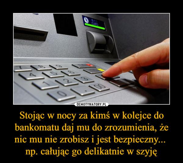Stojąc w nocy za kimś w kolejce do bankomatu daj mu do zrozumienia, że nic mu nie zrobisz i jest bezpieczny... np. całując go delikatnie w szyję –