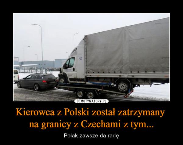 Kierowca z Polski został zatrzymany na granicy z Czechami z tym... – Polak zawsze da radę